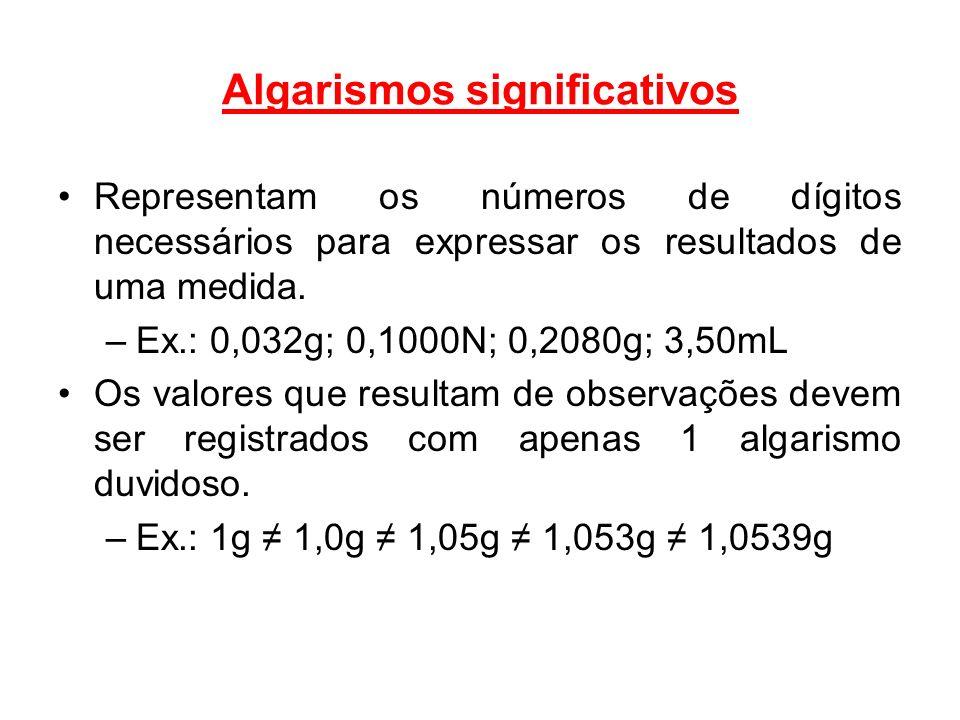 Algarismos significativos Representam os números de dígitos necessários para expressar os resultados de uma medida. –Ex.: 0,032g; 0,1000N; 0,2080g; 3,
