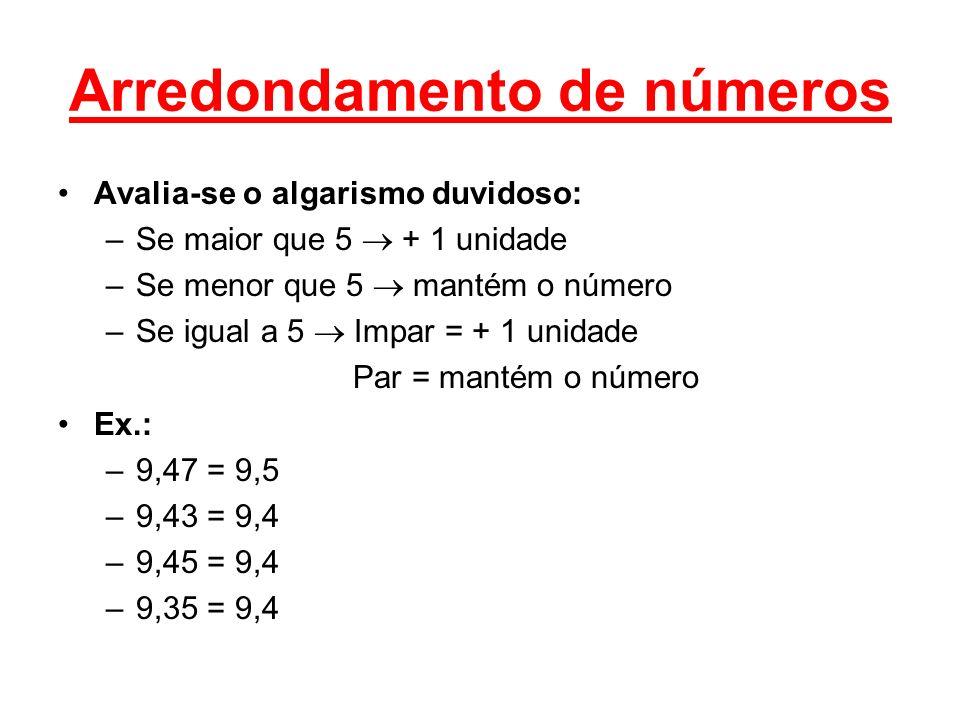 Arredondamento de números Avalia-se o algarismo duvidoso: –Se maior que 5 + 1 unidade –Se menor que 5 mantém o número –Se igual a 5 Impar = + 1 unidade Par = mantém o número Ex.: –9,47 = 9,5 –9,43 = 9,4 –9,45 = 9,4 –9,35 = 9,4