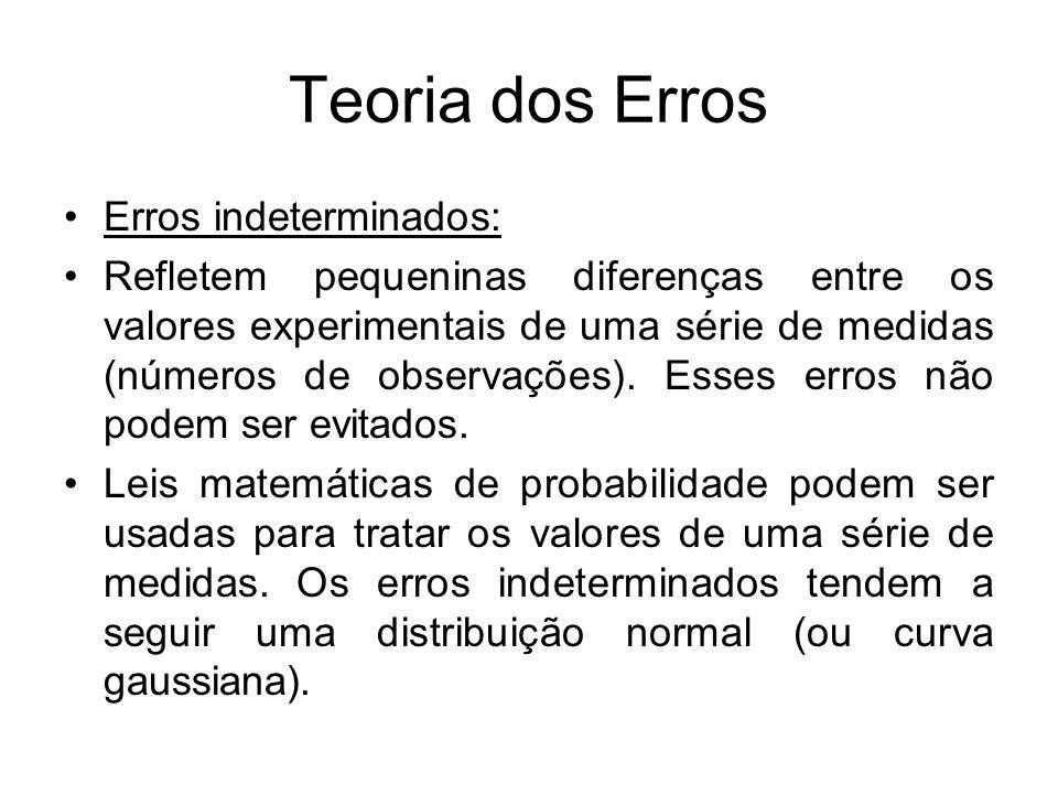 Teoria dos Erros Erros indeterminados: Refletem pequeninas diferenças entre os valores experimentais de uma série de medidas (números de observações).