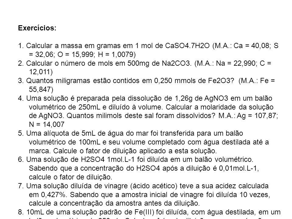 Exercícios: 1. Calcular a massa em gramas em 1 mol de CaSO4.7H2O (M.A.: Ca = 40,08; S = 32,06; O = 15,999; H = 1,0079) 2. Calcular o número de mols em