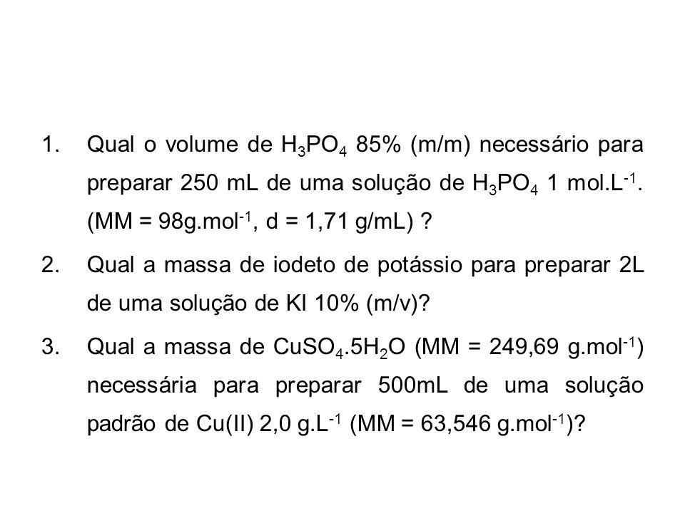 1.Qual o volume de H 3 PO 4 85% (m/m) necessário para preparar 250 mL de uma solução de H 3 PO 4 1 mol.L -1. (MM = 98g.mol -1, d = 1,71 g/mL) ? 2.Qual
