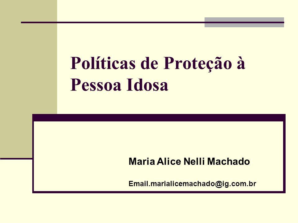 Políticas de Proteção à Pessoa Idosa Maria Alice Nelli Machado Email.marialicemachado@ig.com.br