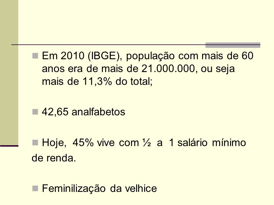 Em 2010 (IBGE), população com mais de 60 anos era de mais de 21.000.000, ou seja mais de 11,3% do total; 42,65 analfabetos Hoje, 45% vive com ½ a 1 sa