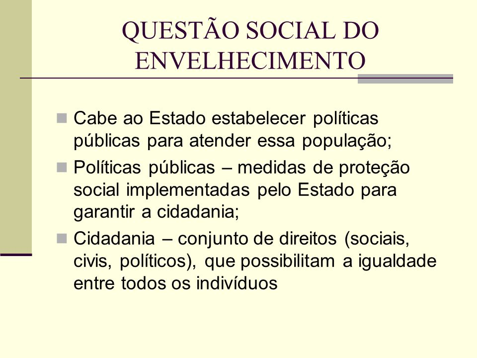 QUESTÃO SOCIAL DO ENVELHECIMENTO Cabe ao Estado estabelecer políticas públicas para atender essa população; Políticas públicas – medidas de proteção s