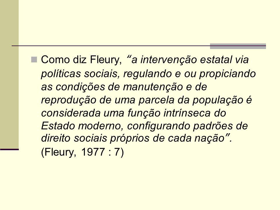 Como diz Fleury, a intervenção estatal via políticas sociais, regulando e ou propiciando as condições de manutenção e de reprodução de uma parcela da