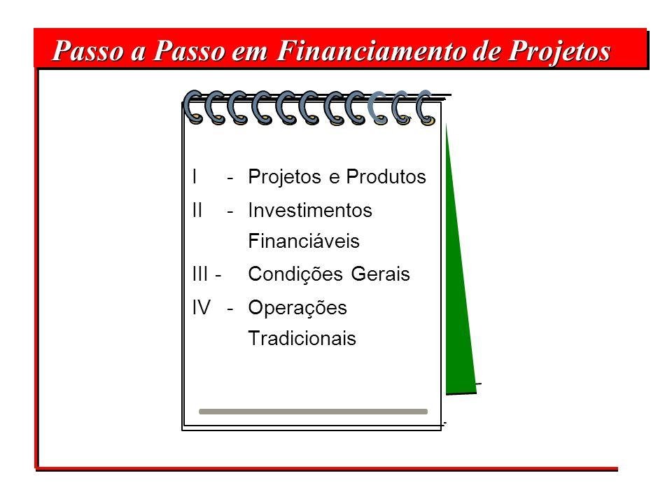 Passo a Passo em Financiamento de Projetos I - Projetos e Produtos II - Investimentos Financiáveis III - Condições Gerais IV - Operações Tradicionais