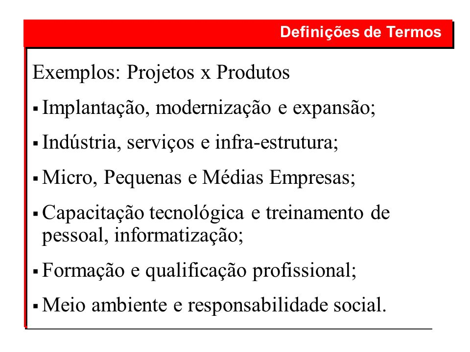 Exemplos: Projetos x Produtos Implantação, modernização e expansão; Indústria, serviços e infra-estrutura; Micro, Pequenas e Médias Empresas; Capacita