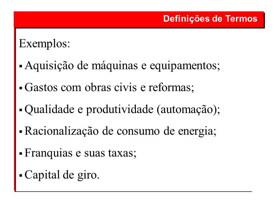 Exemplos: Aquisição de máquinas e equipamentos; Gastos com obras civis e reformas; Qualidade e produtividade (automação); Racionalização de consumo de