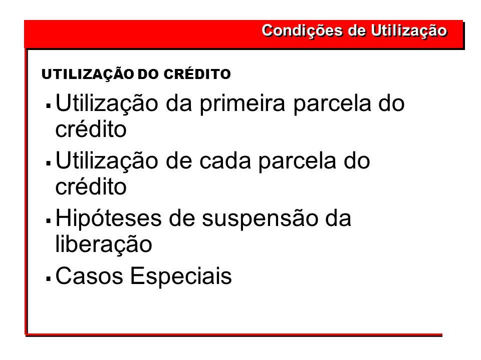 Utilização da primeira parcela do crédito Utilização de cada parcela do crédito Hipóteses de suspensão da liberação Casos Especiais UTILIZAÇÃO DO CRÉD