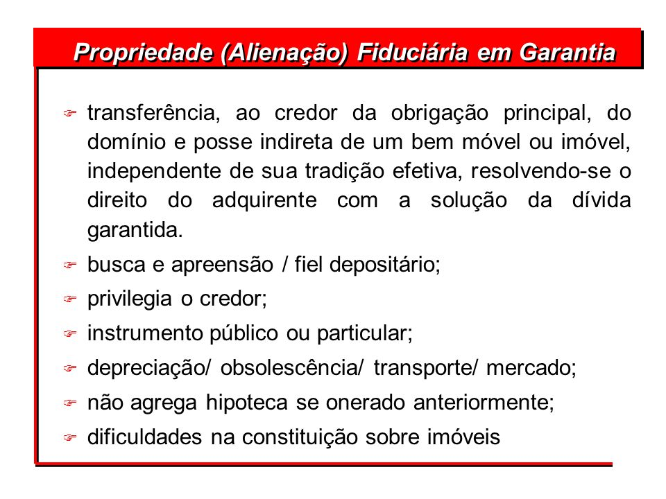 Propriedade (Alienação) Fiduciária em Garantia F transferência, ao credor da obrigação principal, do domínio e posse indireta de um bem móvel ou imóve