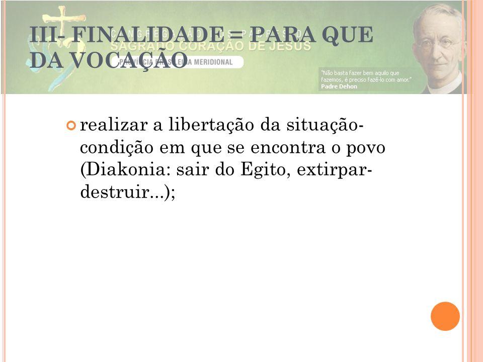 III- FINALIDADE = PARA QUE DA VOCAÇÃO realizar a libertação da situação- condição em que se encontra o povo (Diakonia: sair do Egito, extirpar- destru