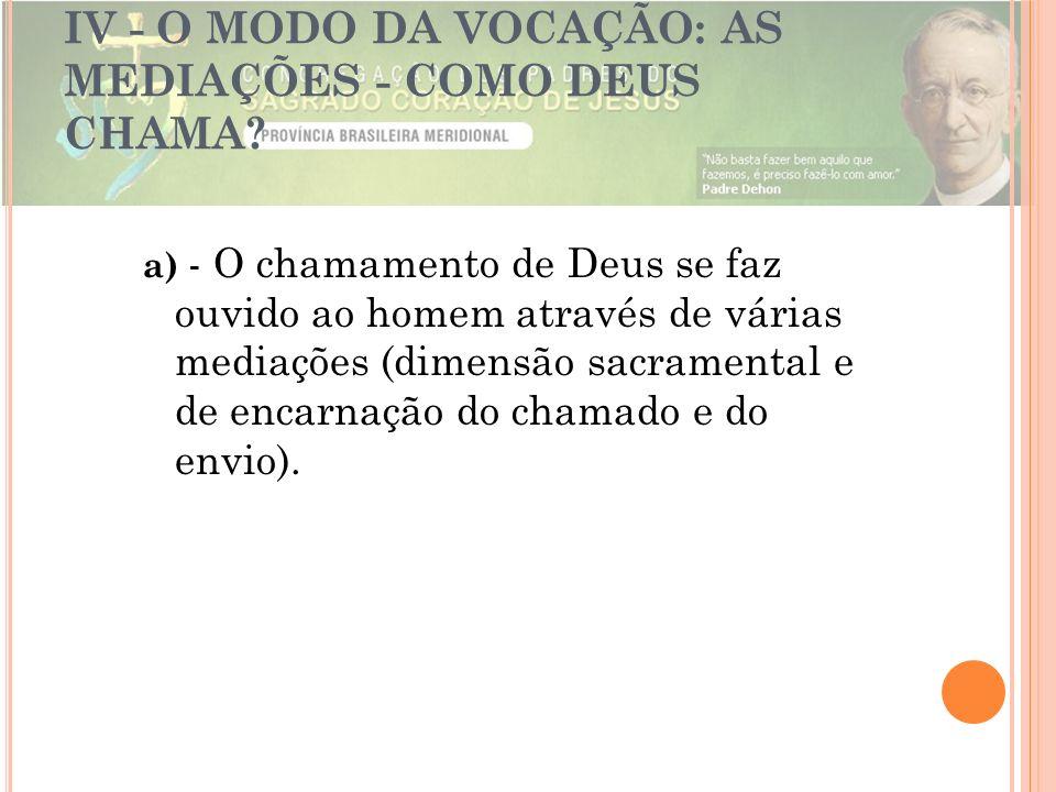 IV - O MODO DA VOCAÇÃO: AS MEDIAÇÕES - COMO DEUS CHAMA? a) - O chamamento de Deus se faz ouvido ao homem através de várias mediações (dimensão sacrame