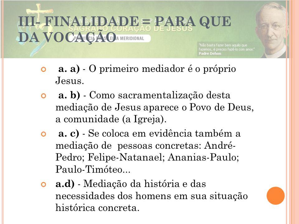 III- FINALIDADE = PARA QUE DA VOCAÇÃO a. a) - O primeiro mediador é o próprio Jesus. a. b) - Como sacramentalização desta mediação de Jesus aparece o