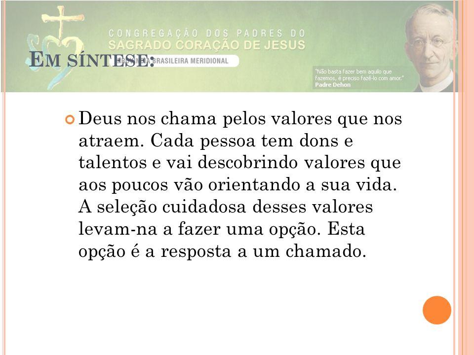 E M SÍNTESE : Deus nos chama pelos valores que nos atraem. Cada pessoa tem dons e talentos e vai descobrindo valores que aos poucos vão orientando a s