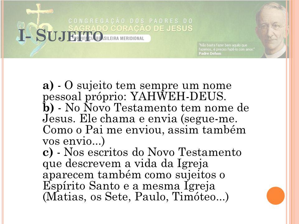 I- S UJEITO a) - O sujeito tem sempre um nome pessoal próprio: YAHWEH-DEUS. b) - No Novo Testamento tem nome de Jesus. Ele chama e envia (segue-me. Co