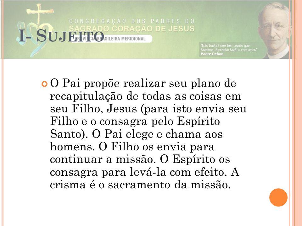 I- S UJEITO O Pai propõe realizar seu plano de recapitulação de todas as coisas em seu Filho, Jesus (para isto envia seu Filho e o consagra pelo Espír