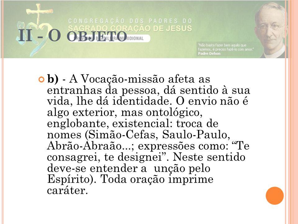 II - O OBJETO b) - A Vocação-missão afeta as entranhas da pessoa, dá sentido à sua vida, lhe dá identidade. O envio não é algo exterior, mas ontológic