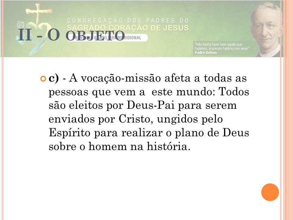 II - O OBJETO c) - A vocação-missão afeta a todas as pessoas que vem a este mundo: Todos são eleitos por Deus-Pai para serem enviados por Cristo, ungi