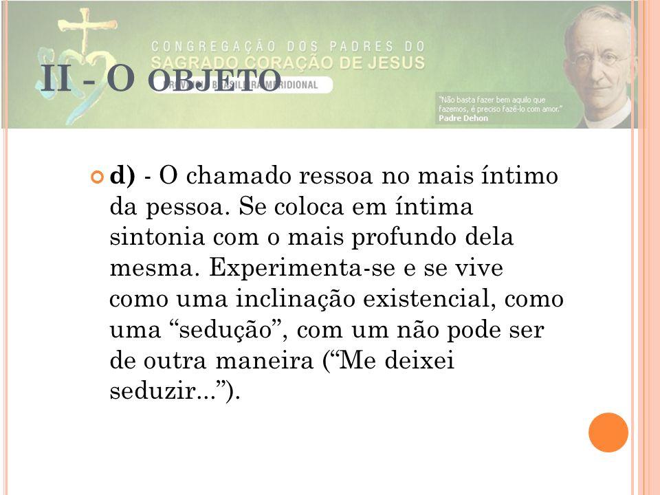 II - O OBJETO d) - O chamado ressoa no mais íntimo da pessoa. Se coloca em íntima sintonia com o mais profundo dela mesma. Experimenta-se e se vive co