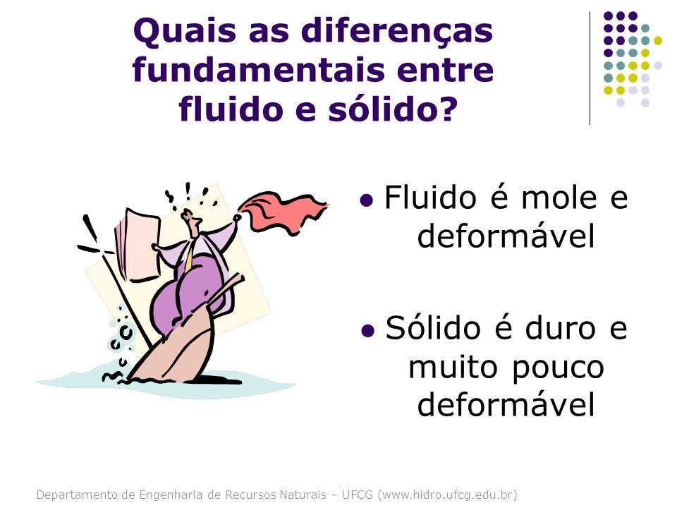 Departamento de Engenharia de Recursos Naturais – UFCG (www.hidro.ufcg.edu.br) Quais as diferenças fundamentais entre fluido e sólido? Fluido é mole e