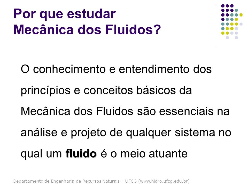 Departamento de Engenharia de Recursos Naturais – UFCG (www.hidro.ufcg.edu.br) Por que estudar Mecânica dos Fluidos? fluido O conhecimento e entendime