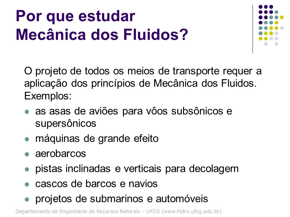 Departamento de Engenharia de Recursos Naturais – UFCG (www.hidro.ufcg.edu.br) Por que estudar Mecânica dos Fluidos? O projeto de todos os meios de tr