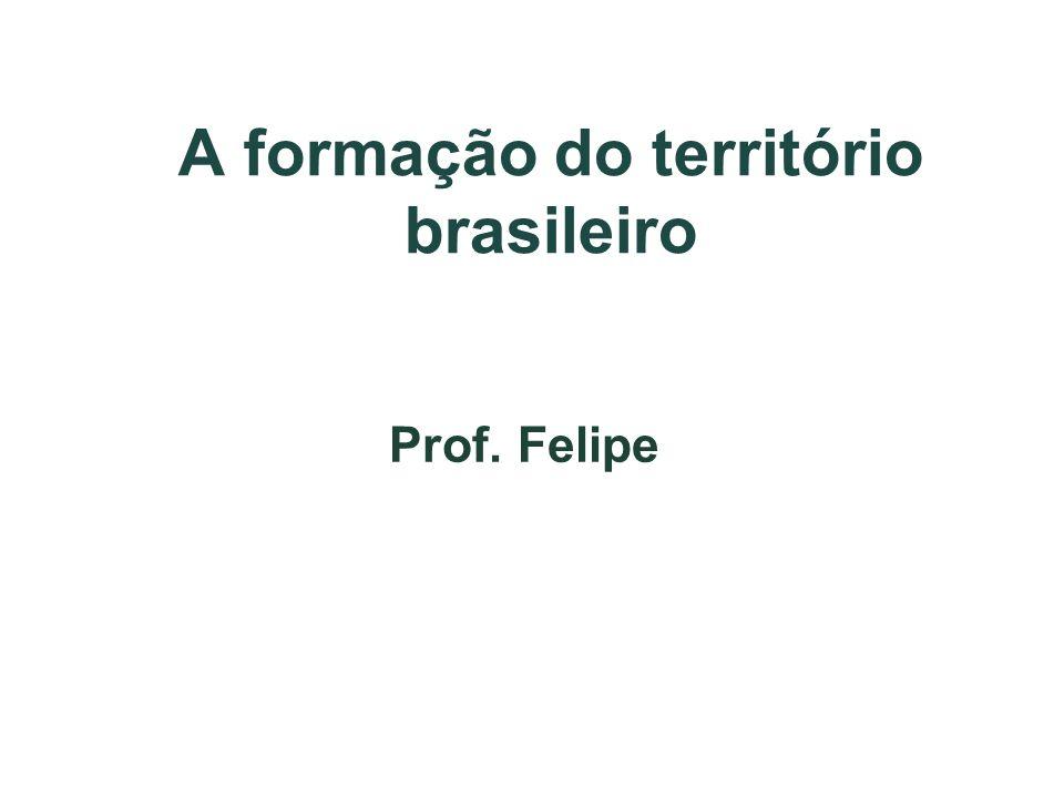 A formação do território brasileiro Prof. Felipe