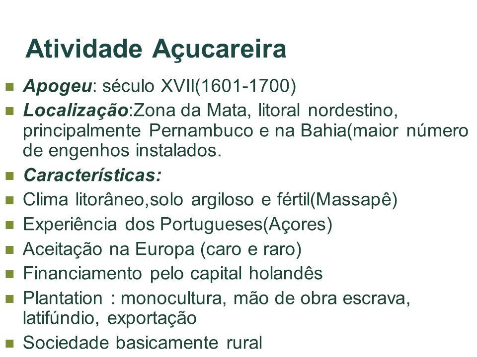 Atividade Açucareira Apogeu: século XVII(1601-1700) Localização:Zona da Mata, litoral nordestino, principalmente Pernambuco e na Bahia(maior número de