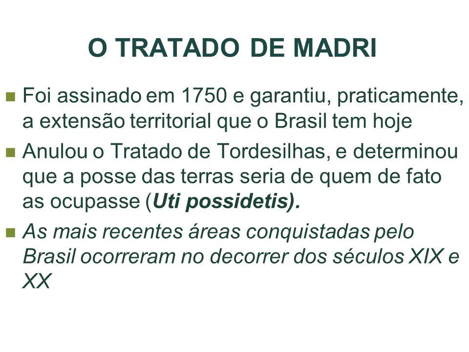 O TRATADO DE MADRI Foi assinado em 1750 e garantiu, praticamente, a extensão territorial que o Brasil tem hoje Anulou o Tratado de Tordesilhas, e dete