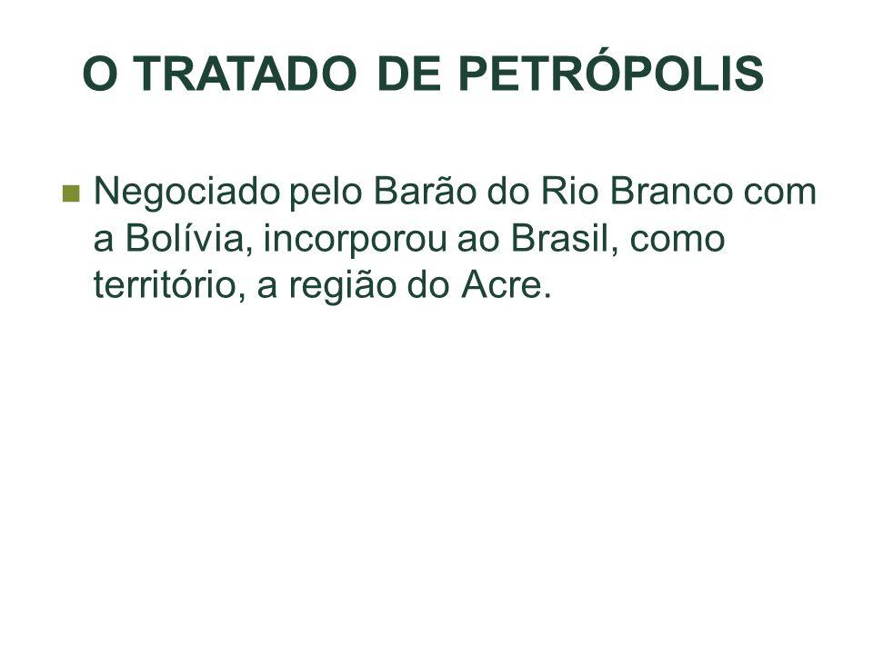 Negociado pelo Barão do Rio Branco com a Bolívia, incorporou ao Brasil, como território, a região do Acre. O TRATADO DE PETRÓPOLIS