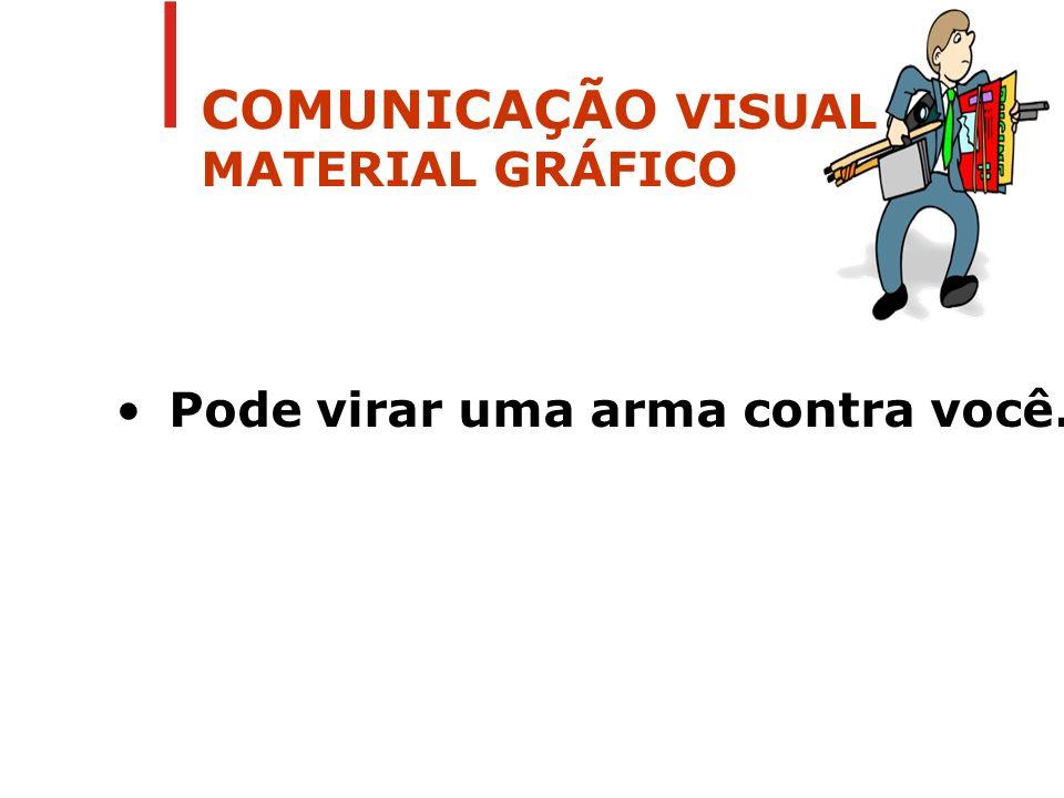 COMUNICAÇÃO VISUAL MATERIAL GRÁFICO Pode virar uma arma contra você.