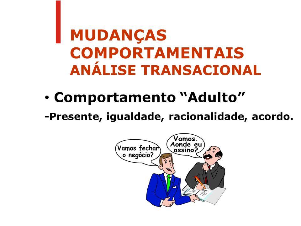 Comportamento Adulto -Presente, igualdade, racionalidade, acordo. MUDANÇAS COMPORTAMENTAIS ANÁLISE TRANSACIONAL