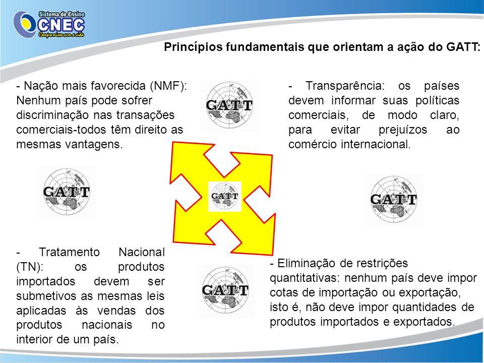 Princípios fundamentais que orientam a ação do GATT: - Nação mais favorecida (NMF): Nenhum país pode sofrer discriminação nas transações comerciais-to