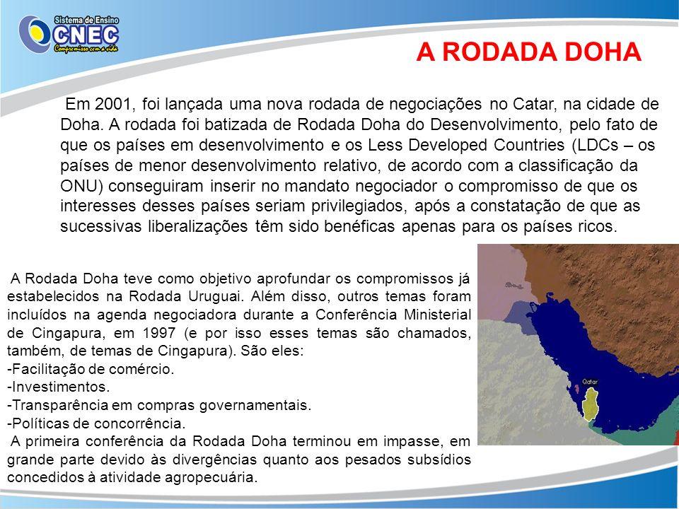 A RODADA DOHA Em 2001, foi lançada uma nova rodada de negociações no Catar, na cidade de Doha. A rodada foi batizada de Rodada Doha do Desenvolvimento
