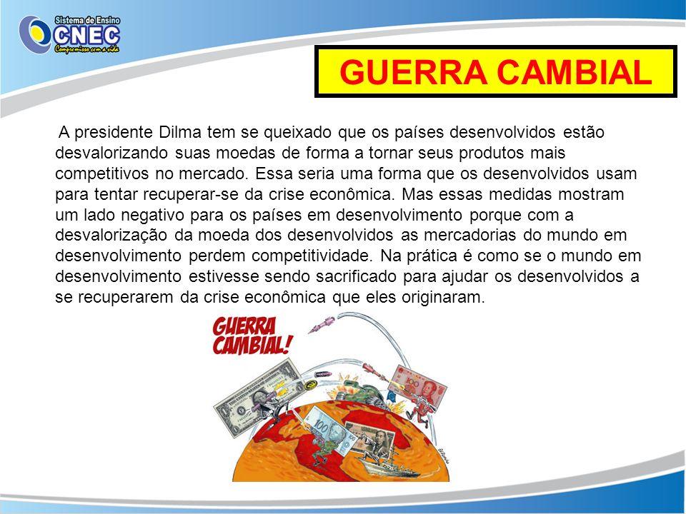 GUERRA CAMBIAL A presidente Dilma tem se queixado que os países desenvolvidos estão desvalorizando suas moedas de forma a tornar seus produtos mais co