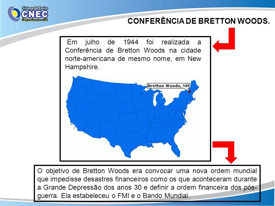 CONFERÊNCIA DE BRETTON WOODS. Em julho de 1944 foi realizada a Conferência de Bretton Woods na cidade norte-americana de mesmo nome, em New Hampshire.