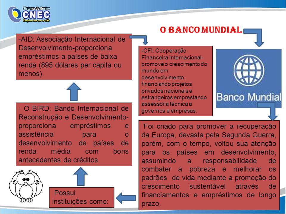 - O BIRD: Bando Internacional de Reconstrução e Desenvolvimento- proporciona empréstimos e assistência para o desenvolvimento de países de renda média