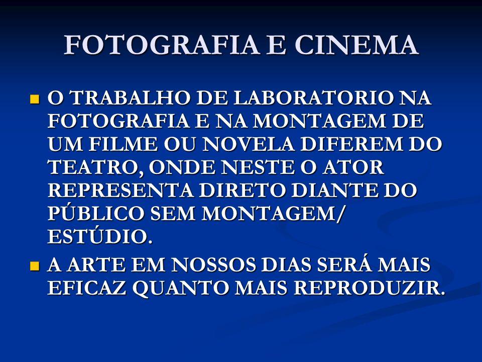 FOTOGRAFIA E CINEMA O TRABALHO DE LABORATORIO NA FOTOGRAFIA E NA MONTAGEM DE UM FILME OU NOVELA DIFEREM DO TEATRO, ONDE NESTE O ATOR REPRESENTA DIRETO
