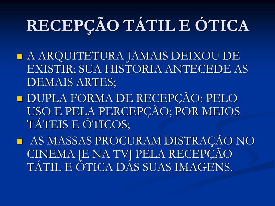 RECEPÇÃO TÁTIL E ÓTICA A ARQUITETURA JAMAIS DEIXOU DE EXISTIR; SUA HISTORIA ANTECEDE AS DEMAIS ARTES; A ARQUITETURA JAMAIS DEIXOU DE EXISTIR; SUA HIST