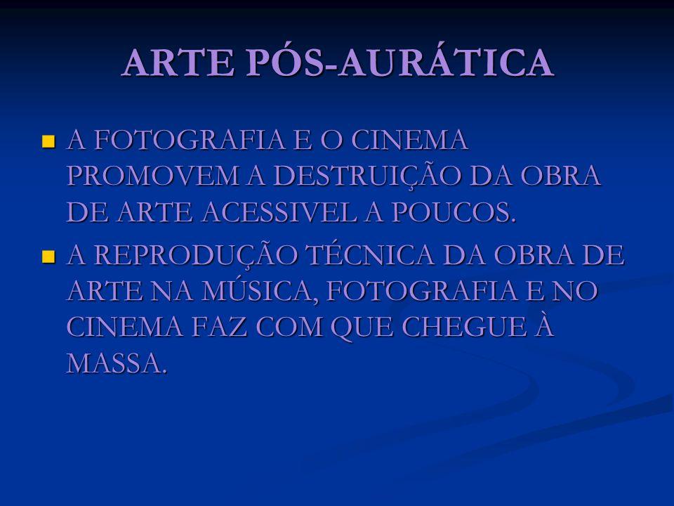 ARTE PÓS-AURÁTICA A FOTOGRAFIA E O CINEMA PROMOVEM A DESTRUIÇÃO DA OBRA DE ARTE ACESSIVEL A POUCOS. A FOTOGRAFIA E O CINEMA PROMOVEM A DESTRUIÇÃO DA O