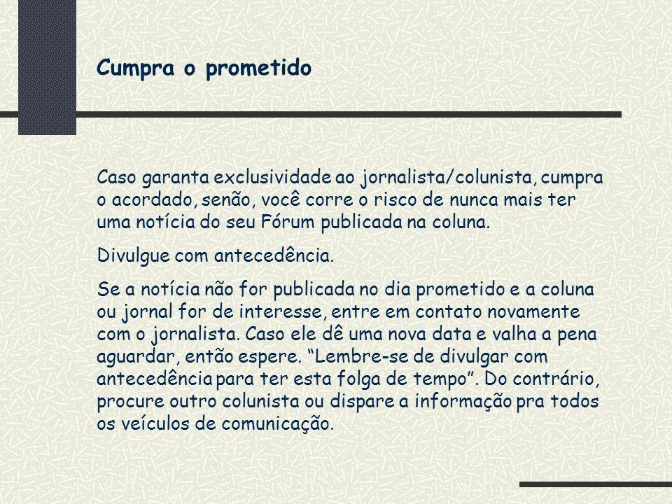 Cumpra o prometido Caso garanta exclusividade ao jornalista/colunista, cumpra o acordado, senão, você corre o risco de nunca mais ter uma notícia do s