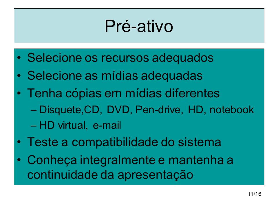 11/16 Pré-ativo Selecione os recursos adequados Selecione as mídias adequadas Tenha cópias em mídias diferentes –Disquete,CD, DVD, Pen-drive, HD, note