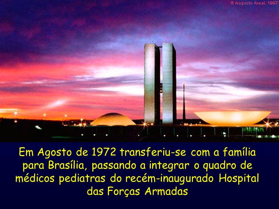 Em Agosto de 1972 transferiu-se com a família para Brasília, passando a integrar o quadro de médicos pediatras do recém-inaugurado Hospital das Forças
