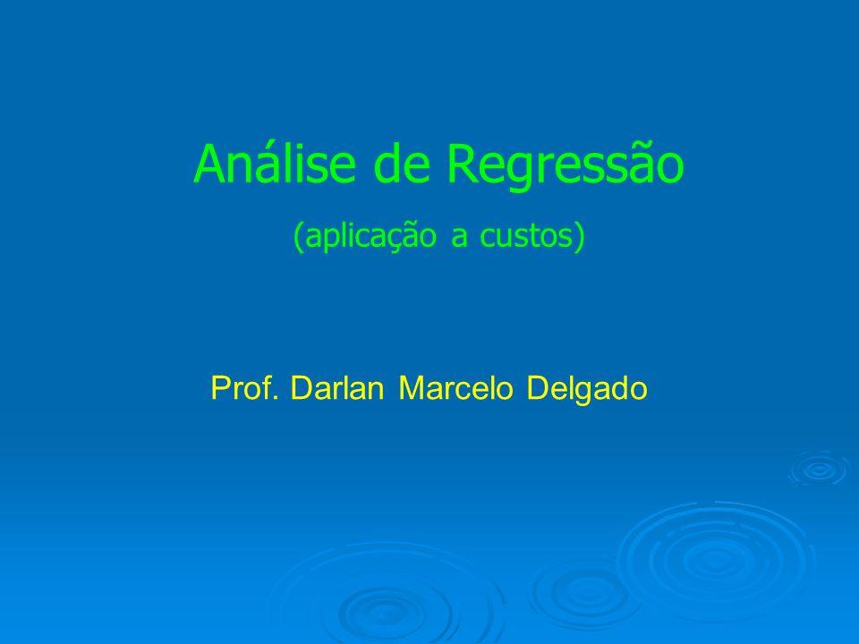 Análise de Regressão (aplicação a custos) Prof. Darlan Marcelo Delgado