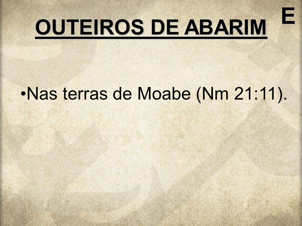 Nas terras de Moabe (Nm 21:11). OUTEIROS DE ABARIM E