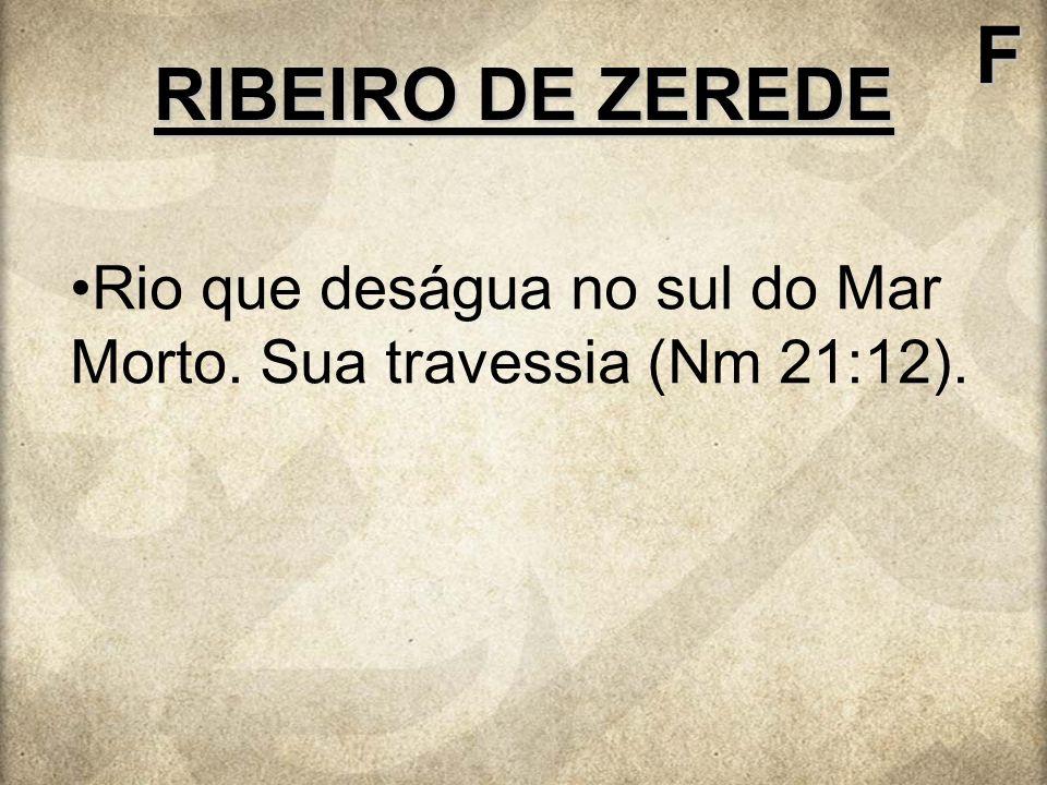 RIBEIRO DE ZEREDE F Rio que deságua no sul do Mar Morto. Sua travessia (Nm 21:12).
