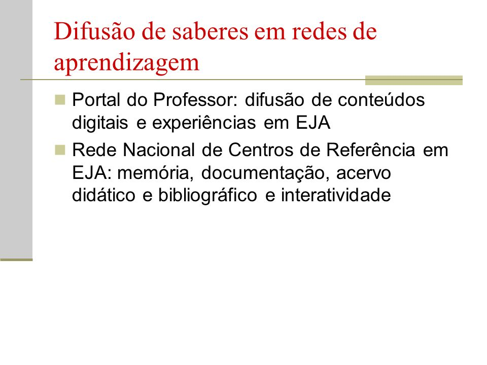 Difusão de saberes em redes de aprendizagem Portal do Professor: difusão de conteúdos digitais e experiências em EJA Rede Nacional de Centros de Referência em EJA: memória, documentação, acervo didático e bibliográfico e interatividade