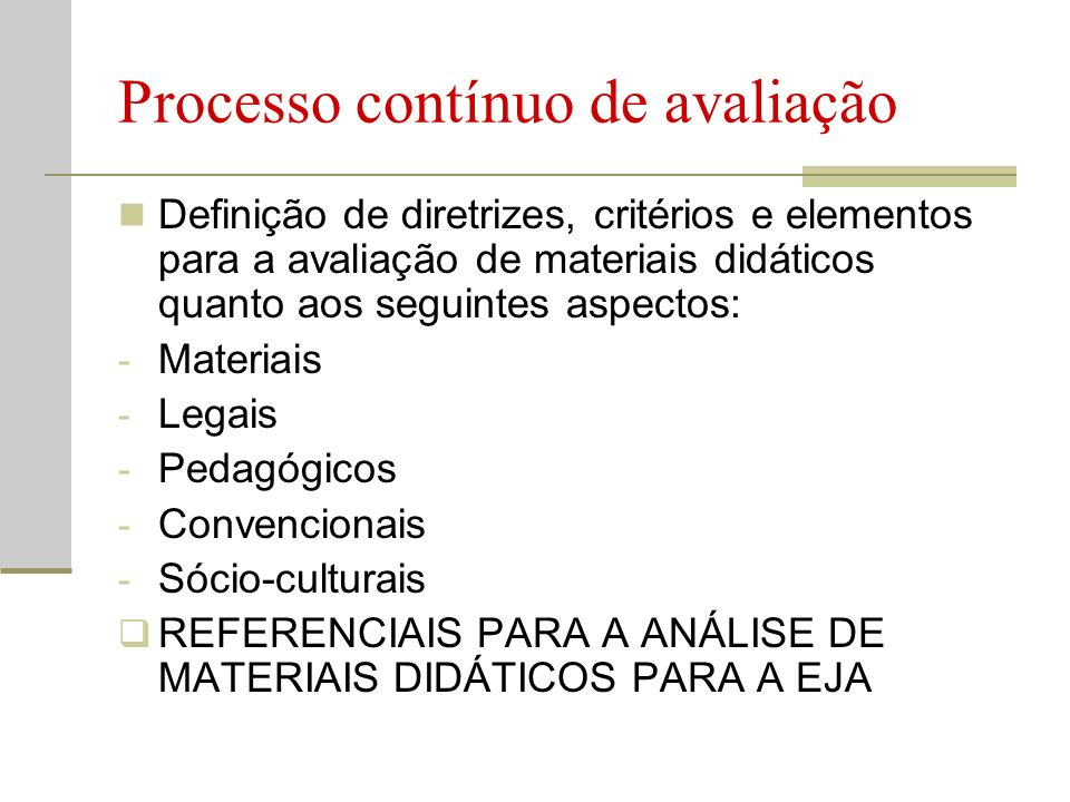 Processo contínuo de avaliação Definição de diretrizes, critérios e elementos para a avaliação de materiais didáticos quanto aos seguintes aspectos: - Materiais - Legais - Pedagógicos - Convencionais - Sócio-culturais REFERENCIAIS PARA A ANÁLISE DE MATERIAIS DIDÁTICOS PARA A EJA