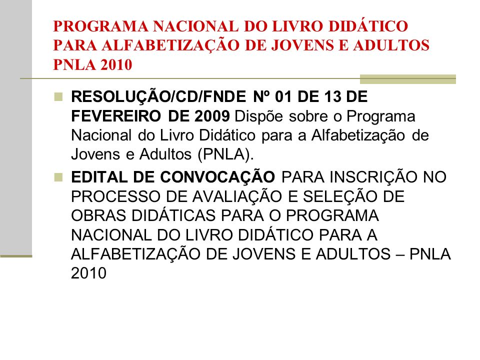 PROGRAMA NACIONAL DO LIVRO DIDÁTICO PARA ALFABETIZAÇÃO DE JOVENS E ADULTOS PNLA 2010 RESOLUÇÃO/CD/FNDE Nº 01 DE 13 DE FEVEREIRO DE 2009 Dispõe sobre o Programa Nacional do Livro Didático para a Alfabetização de Jovens e Adultos (PNLA).