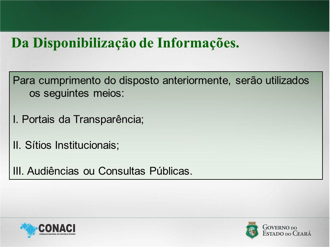 Da Disponibilização de Informações. Para cumprimento do disposto anteriormente, serão utilizados os seguintes meios: I. Portais da Transparência; II.